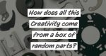 how does all this creativity come from a box of random parts